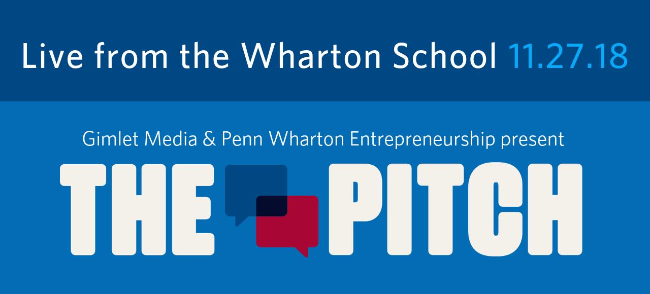 Gimlet Media and Penn Wharton Entrepreneurship present The Pitch.. Live from the Wharton School 11.27.2018