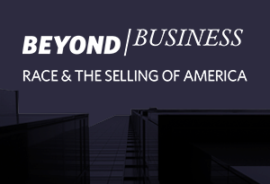 Beyond Business Race & The Selling of America